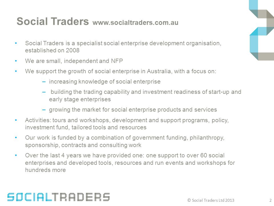 Social Traders www.socialtraders.com.au Social Traders is a specialist social enterprise development organisation, established on 2008 We are small, independent and NFP We support the growth of social enterprise in Australia, with a focus on: –increasing knowledge of social enterprise – building the trading capability and investment readiness of start-up and early stage enterprises –growing the market for social enterprise products and services Activities: tours and workshops, development and support programs, policy, investment fund, tailored tools and resources Our work is funded by a combination of government funding, philanthropy, sponsorship, contracts and consulting work Over the last 4 years we have provided one: one support to over 60 social enterprises and developed tools, resources and run events and workshops for hundreds more © Social Traders Ltd 2013 2