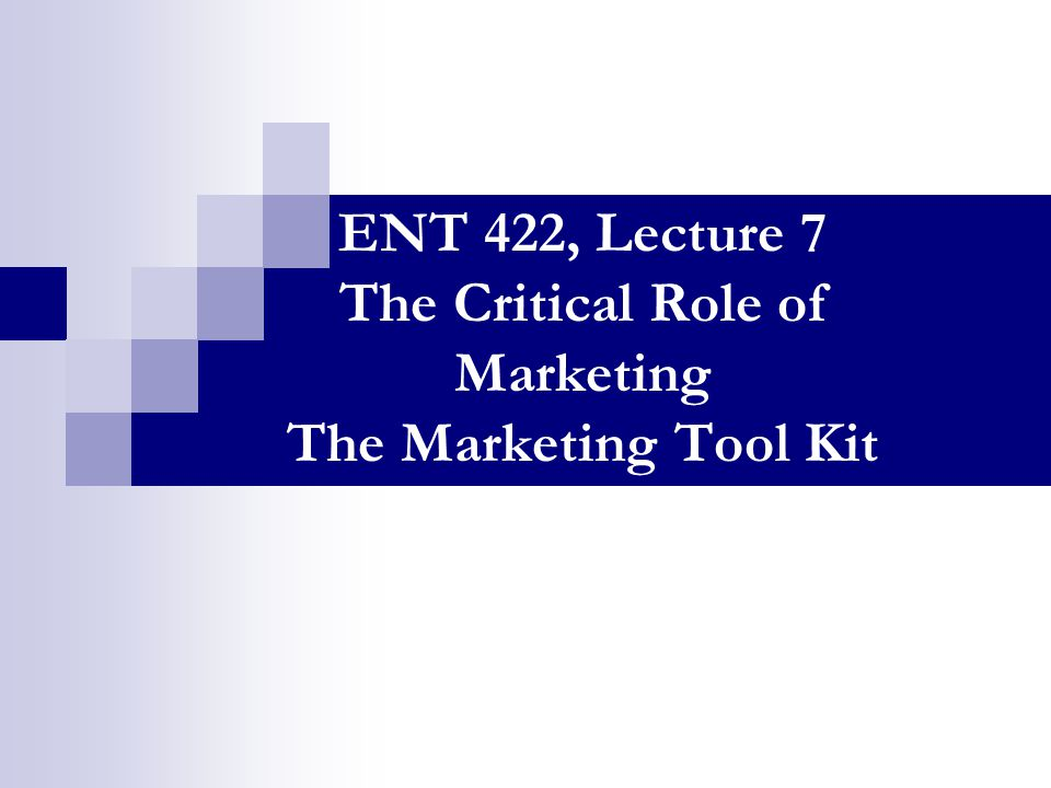ENT 422, Lecture 7 The Critical Role of Marketing The Marketing Tool Kit