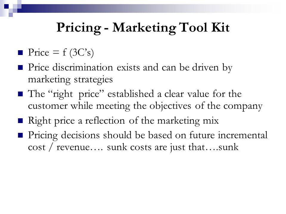 Pricing - Marketing Tool Kit Price = f (3C's) Price discrimination exists and can be driven by marketing strategies The right price established a clear value for the customer while meeting the objectives of the company Right price a reflection of the marketing mix Pricing decisions should be based on future incremental cost / revenue….