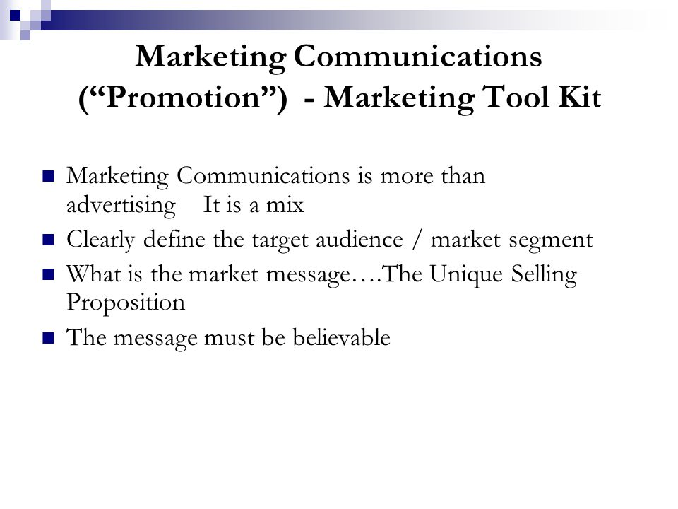 Marketing Communications ( Promotion ) - Marketing Tool Kit Marketing Communications is more than advertising It is a mix Clearly define the target audience / market segment What is the market message….The Unique Selling Proposition The message must be believable