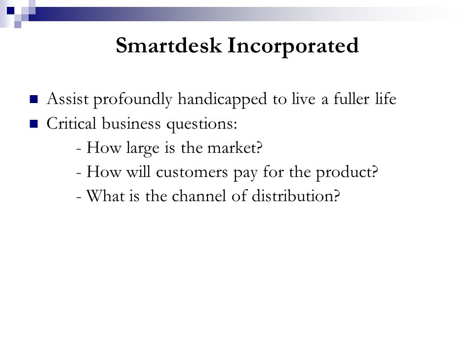 Smartdesk Incorporated Assist profoundly handicapped to live a fuller life Critical business questions: - How large is the market.
