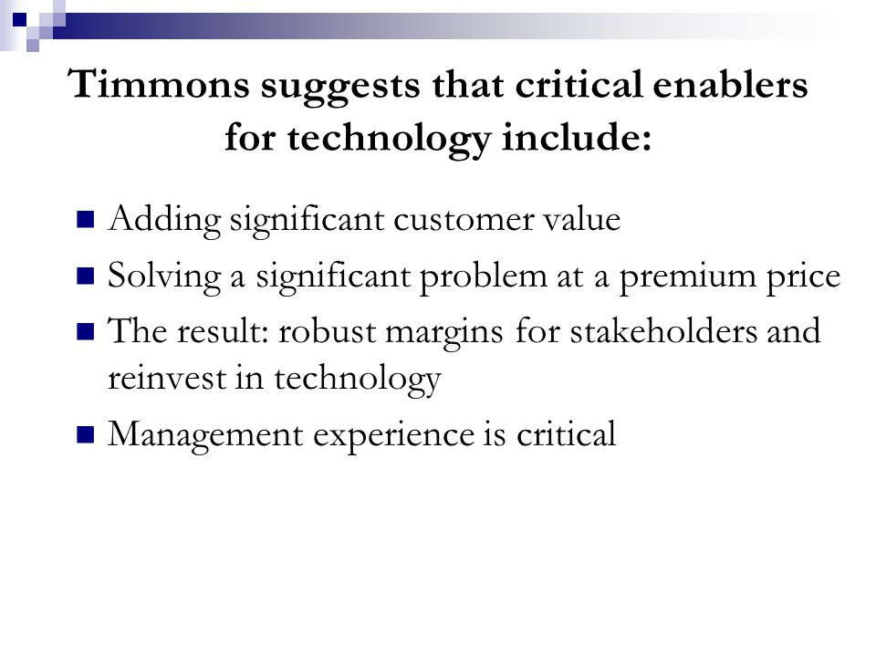 Timmons suggests that critical enablers for technology include: Adding significant customer value Solving a significant problem at a premium price The result: robust margins for stakeholders and reinvest in technology Management experience is critical