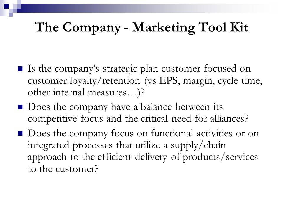The Company - Marketing Tool Kit Does the company constantly update and renew its customer knowledge and experience base as a critical planning tool.
