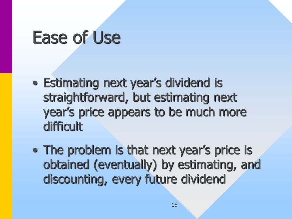16 Ease of Use Estimating next year's dividend is straightforward, but estimating next year's price appears to be much more difficultEstimating next year's dividend is straightforward, but estimating next year's price appears to be much more difficult The problem is that next year's price is obtained (eventually) by estimating, and discounting, every future dividendThe problem is that next year's price is obtained (eventually) by estimating, and discounting, every future dividend