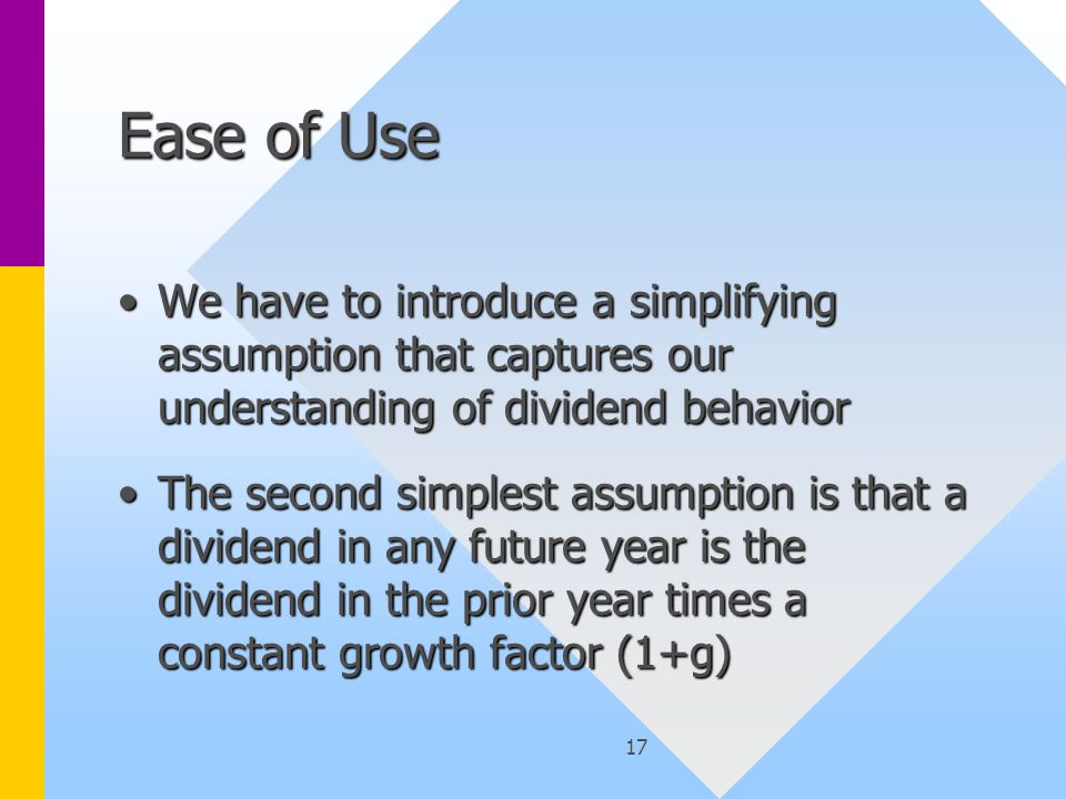 17 Ease of Use We have to introduce a simplifying assumption that captures our understanding of dividend behaviorWe have to introduce a simplifying assumption that captures our understanding of dividend behavior The second simplest assumption is that a dividend in any future year is the dividend in the prior year times a constant growth factor (1+g)The second simplest assumption is that a dividend in any future year is the dividend in the prior year times a constant growth factor (1+g)