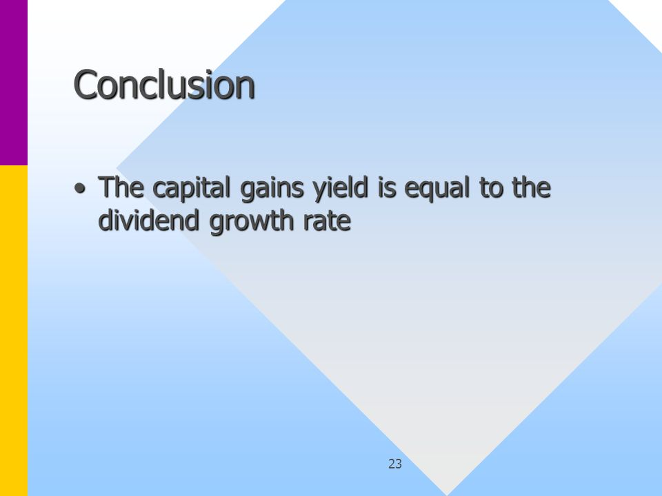 23 Conclusion The capital gains yield is equal to the dividend growth rateThe capital gains yield is equal to the dividend growth rate