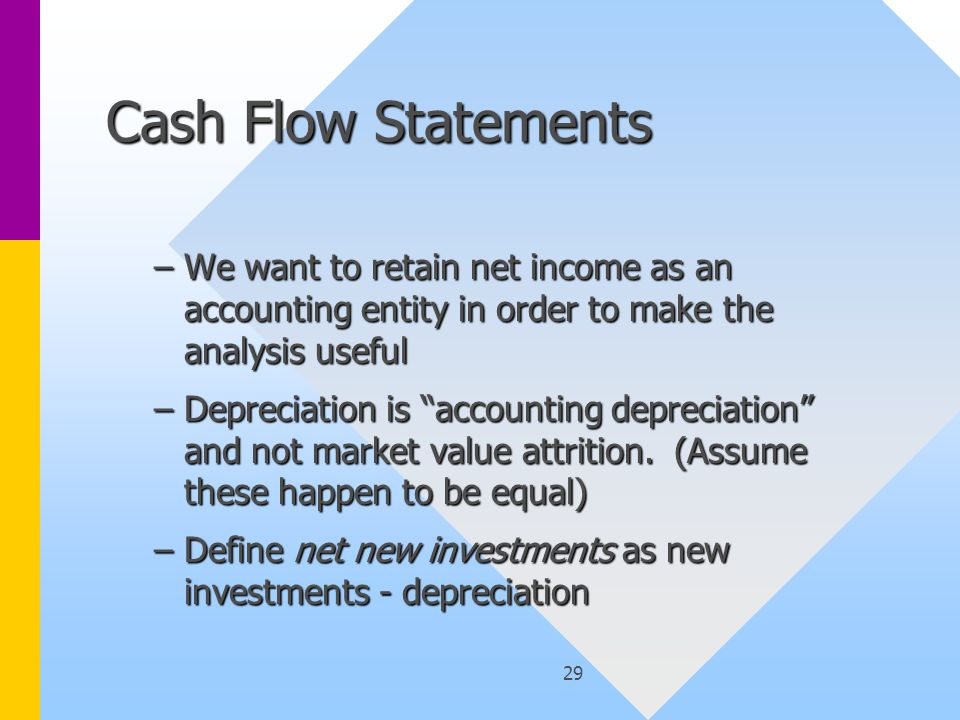 29 Cash Flow Statements –We want to retain net income as an accounting entity in order to make the analysis useful –Depreciation is accounting depreciation and not market value attrition.
