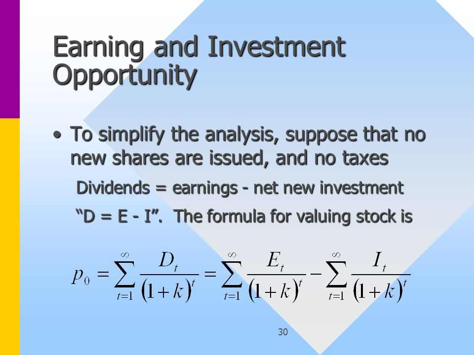 30 Earning and Investment Opportunity To simplify the analysis, suppose that no new shares are issued, and no taxesTo simplify the analysis, suppose that no new shares are issued, and no taxes Dividends = earnings - net new investment D = E - I .