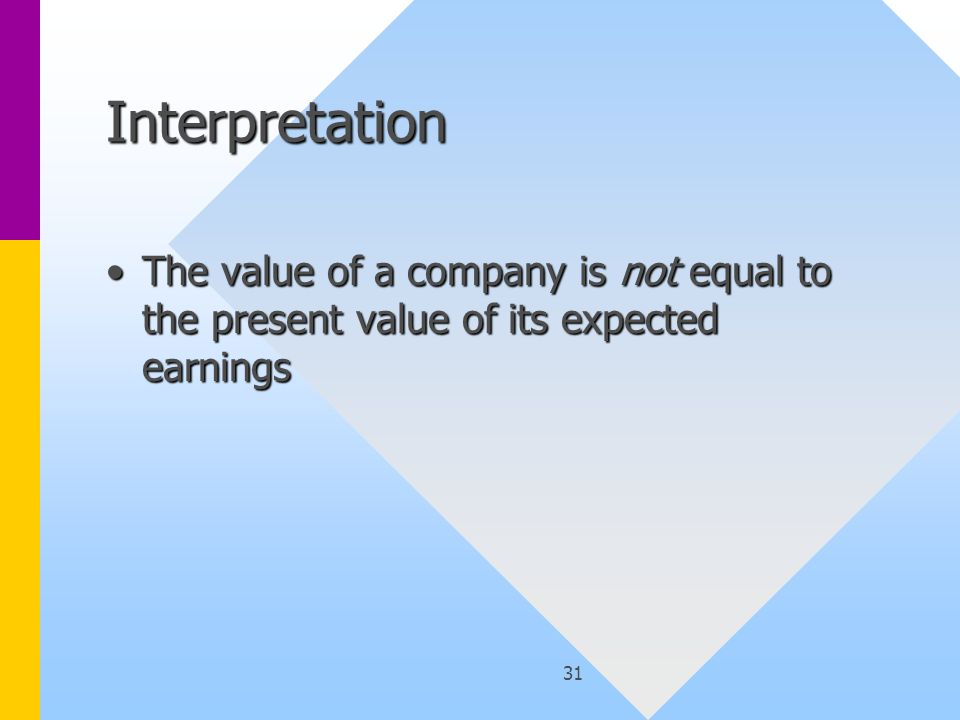 31 Interpretation The value of a company is not equal to the present value of its expected earningsThe value of a company is not equal to the present value of its expected earnings
