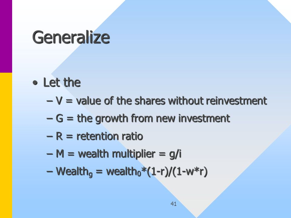 41 Generalize Let theLet the –V = value of the shares without reinvestment –G = the growth from new investment –R = retention ratio –M = wealth multiplier = g/i –Wealth g = wealth 0 *(1-r)/(1-w*r)