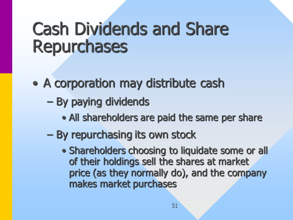 51 Cash Dividends and Share Repurchases A corporation may distribute cashA corporation may distribute cash –By paying dividends All shareholders are paid the same per shareAll shareholders are paid the same per share –By repurchasing its own stock Shareholders choosing to liquidate some or all of their holdings sell the shares at market price (as they normally do), and the company makes market purchasesShareholders choosing to liquidate some or all of their holdings sell the shares at market price (as they normally do), and the company makes market purchases