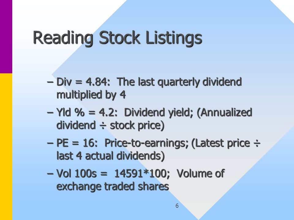 6 Reading Stock Listings –Div = 4.84: The last quarterly dividend multiplied by 4 –Yld % = 4.2: Dividend yield; (Annualized dividend ÷ stock price) –PE = 16: Price-to-earnings; (Latest price ÷ last 4 actual dividends) –Vol 100s = 14591*100; Volume of exchange traded shares