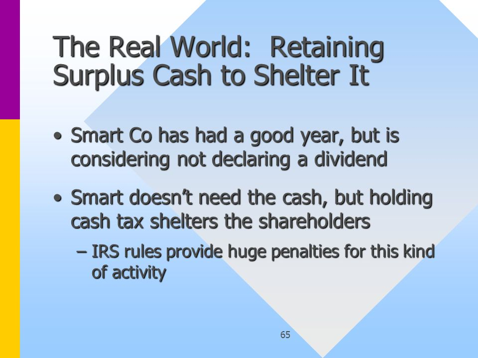 65 The Real World: Retaining Surplus Cash to Shelter It Smart Co has had a good year, but is considering not declaring a dividendSmart Co has had a good year, but is considering not declaring a dividend Smart doesn't need the cash, but holding cash tax shelters the shareholdersSmart doesn't need the cash, but holding cash tax shelters the shareholders –IRS rules provide huge penalties for this kind of activity