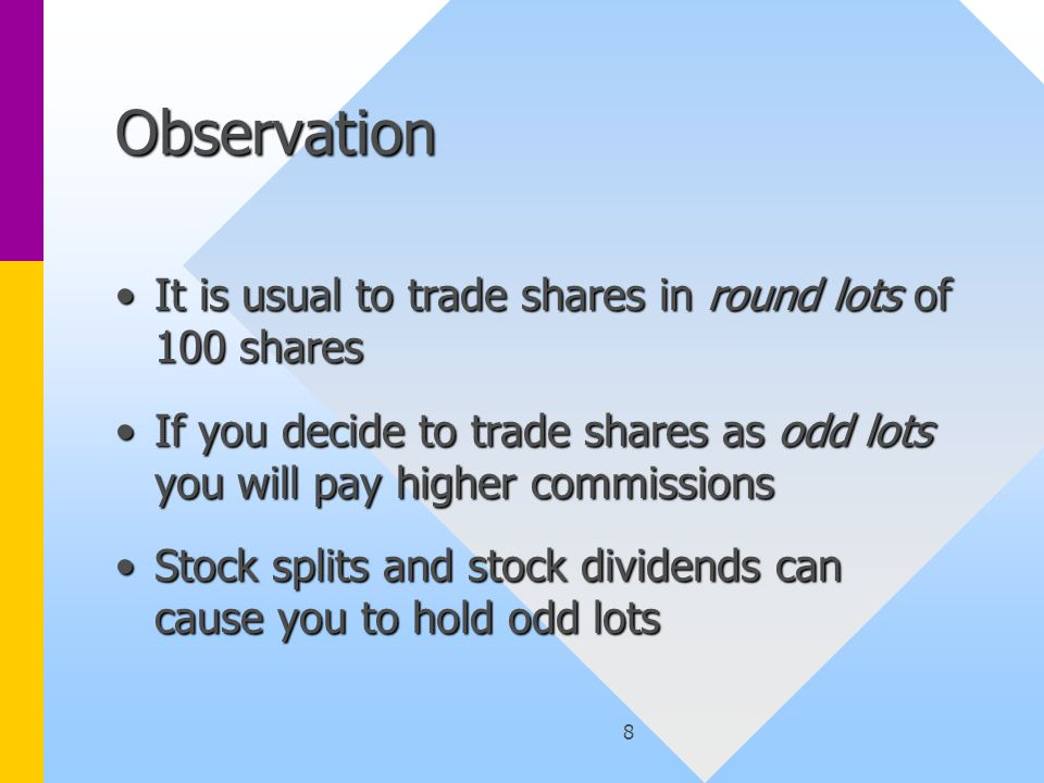8 Observation It is usual to trade shares in round lots of 100 sharesIt is usual to trade shares in round lots of 100 shares If you decide to trade shares as odd lots you will pay higher commissionsIf you decide to trade shares as odd lots you will pay higher commissions Stock splits and stock dividends can cause you to hold odd lotsStock splits and stock dividends can cause you to hold odd lots