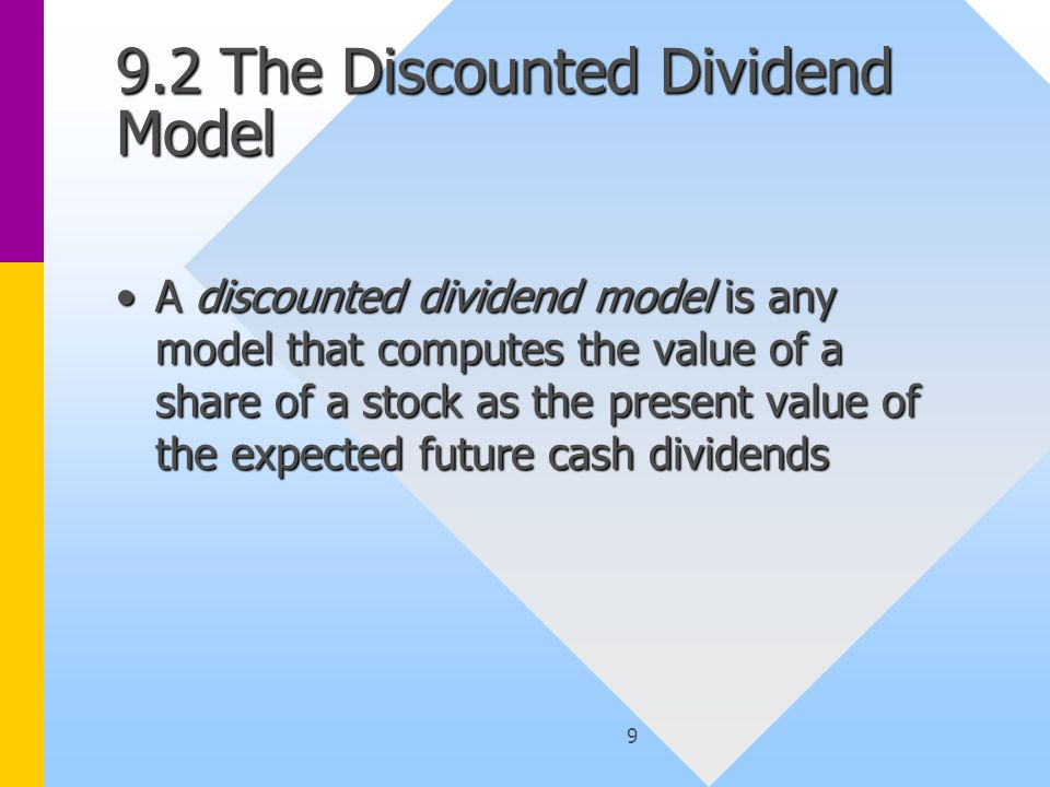 9 9.2 The Discounted Dividend Model A discounted dividend model is any model that computes the value of a share of a stock as the present value of the expected future cash dividendsA discounted dividend model is any model that computes the value of a share of a stock as the present value of the expected future cash dividends