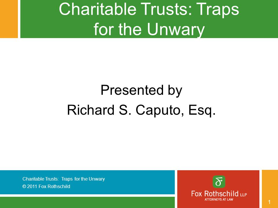Charitable Trusts: Traps for the Unwary © 2011 Fox Rothschild 12 Repayment Obligation (con't)  Administratively burdensome: - Review applications - Prepare loan documentation and obtain required signatures - Perfect security interests - Monitor students for five years after their graduation - Institute legal action to collect loans  Solution: Convert the trust into a scholarship trust