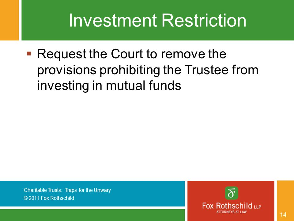 Charitable Trusts: Traps for the Unwary © 2011 Fox Rothschild 14 Investment Restriction  Request the Court to remove the provisions prohibiting the Trustee from investing in mutual funds