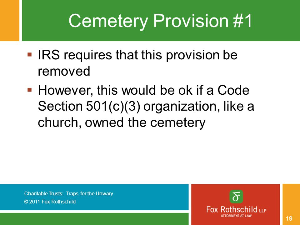 Charitable Trusts: Traps for the Unwary © 2011 Fox Rothschild 19 Cemetery Provision #1  IRS requires that this provision be removed  However, this would be ok if a Code Section 501(c)(3) organization, like a church, owned the cemetery