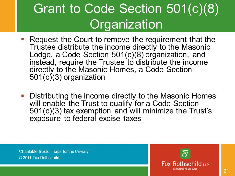 Charitable Trusts: Traps for the Unwary © 2011 Fox Rothschild 21 Grant to Code Section 501(c)(8) Organization  Request the Court to remove the requirement that the Trustee distribute the income directly to the Masonic Lodge, a Code Section 501(c)(8) organization, and instead, require the Trustee to distribute the income directly to the Masonic Homes, a Code Section 501(c)(3) organization  Distributing the income directly to the Masonic Homes will enable the Trust to qualify for a Code Section 501(c)(3) tax exemption and will minimize the Trust's exposure to federal excise taxes
