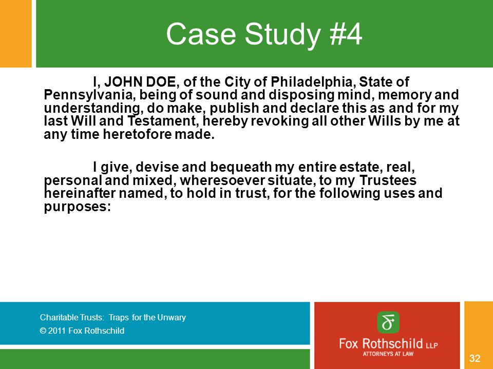 Charitable Trusts: Traps for the Unwary © 2011 Fox Rothschild 32 Case Study #4 I, JOHN DOE, of the City of Philadelphia, State of Pennsylvania, being of sound and disposing mind, memory and understanding, do make, publish and declare this as and for my last Will and Testament, hereby revoking all other Wills by me at any time heretofore made.