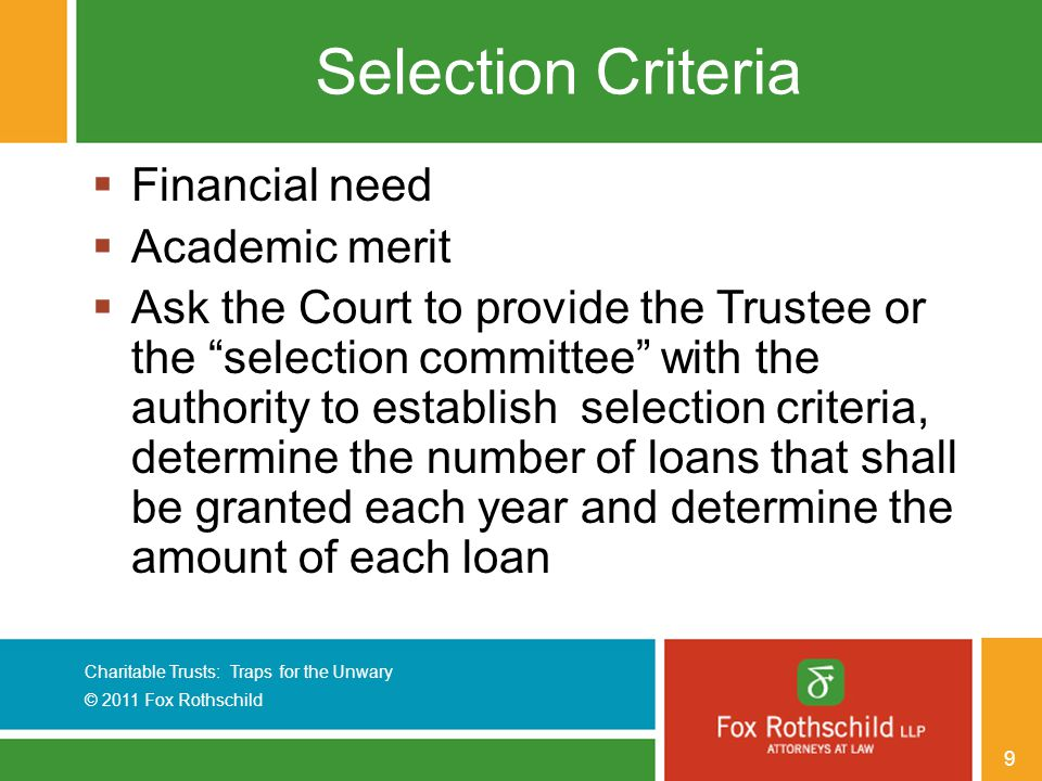 Charitable Trusts: Traps for the Unwary © 2011 Fox Rothschild 9 Selection Criteria  Financial need  Academic merit  Ask the Court to provide the Trustee or the selection committee with the authority to establish selection criteria, determine the number of loans that shall be granted each year and determine the amount of each loan