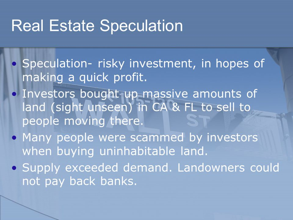 Real Estate Speculation Speculation- risky investment, in hopes of making a quick profit.