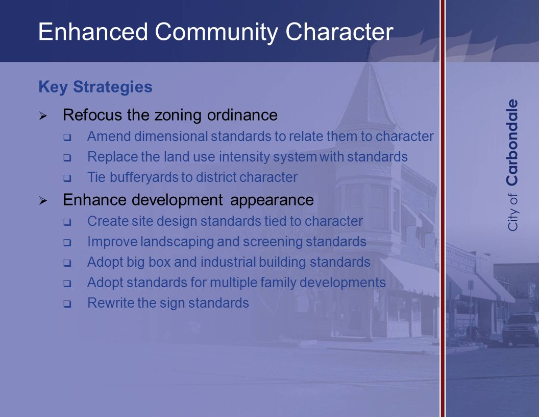 Enhanced Community Character Key Strategies  Refocus the zoning ordinance  Amend dimensional standards to relate them to character  Replace the land use intensity system with standards  Tie bufferyards to district character  Enhance development appearance  Create site design standards tied to character  Improve landscaping and screening standards  Adopt big box and industrial building standards  Adopt standards for multiple family developments  Rewrite the sign standards