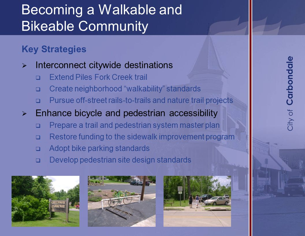 Becoming a Walkable and Bikeable Community Key Strategies  Interconnect citywide destinations  Extend Piles Fork Creek trail  Create neighborhood walkability standards  Pursue off-street rails-to-trails and nature trail projects  Enhance bicycle and pedestrian accessibility  Prepare a trail and pedestrian system master plan  Restore funding to the sidewalk improvement program  Adopt bike parking standards  Develop pedestrian site design standards