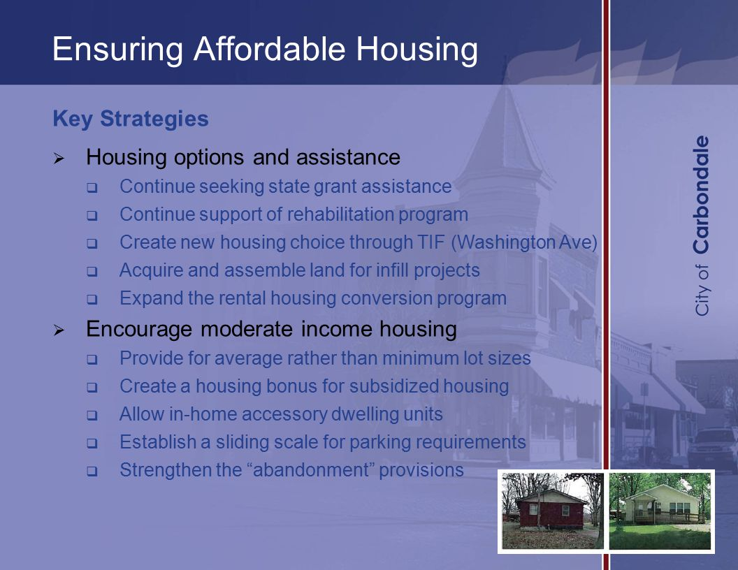 Ensuring Affordable Housing Key Strategies  Housing options and assistance  Continue seeking state grant assistance  Continue support of rehabilitation program  Create new housing choice through TIF (Washington Ave)  Acquire and assemble land for infill projects  Expand the rental housing conversion program  Encourage moderate income housing  Provide for average rather than minimum lot sizes  Create a housing bonus for subsidized housing  Allow in-home accessory dwelling units  Establish a sliding scale for parking requirements  Strengthen the abandonment provisions