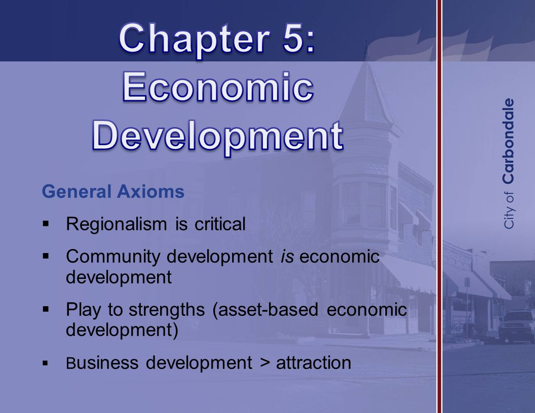 General Axioms  Regionalism is critical  Community development is economic development  Play to strengths (asset-based economic development)  B usiness development > attraction