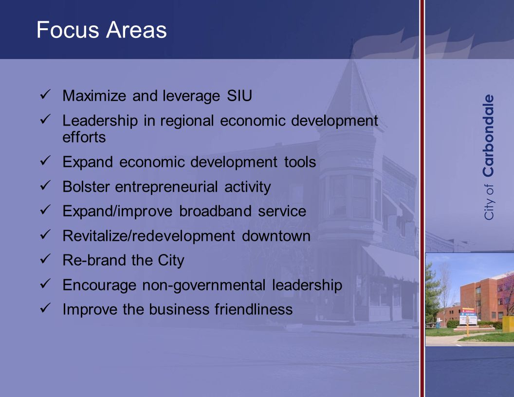 Maximize and leverage SIU Leadership in regional economic development efforts Expand economic development tools Bolster entrepreneurial activity Expand/improve broadband service Revitalize/redevelopment downtown Re-brand the City Encourage non-governmental leadership Improve the business friendliness Focus Areas