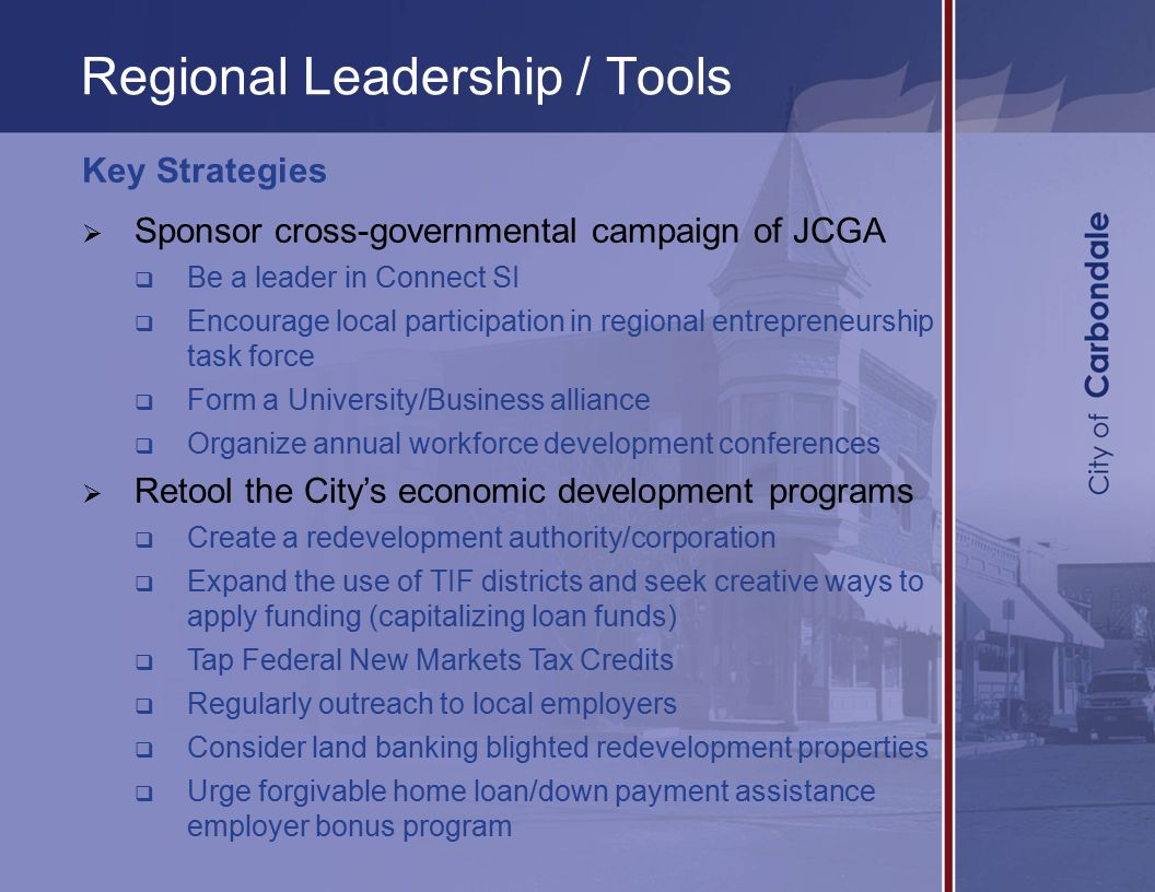 Regional Leadership / Tools Key Strategies  Sponsor cross-governmental campaign of JCGA  Be a leader in Connect SI  Encourage local participation in regional entrepreneurship task force  Form a University/Business alliance  Organize annual workforce development conferences  Retool the City's economic development programs  Create a redevelopment authority/corporation  Expand the use of TIF districts and seek creative ways to apply funding (capitalizing loan funds)  Tap Federal New Markets Tax Credits  Regularly outreach to local employers  Consider land banking blighted redevelopment properties  Urge forgivable home loan/down payment assistance employer bonus program