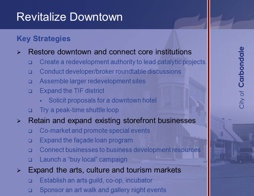 Revitalize Downtown Key Strategies  Restore downtown and connect core institutions  Create a redevelopment authority to lead catalytic projects  Conduct developer/broker roundtable discussions  Assemble larger redevelopment sites  Expand the TIF district  Solicit proposals for a downtown hotel  Try a peak-time shuttle loop  Retain and expand existing storefront businesses  Co-market and promote special events  Expand the façade loan program  Connect businesses to business development resources  Launch a buy local campaign  Expand the arts, culture and tourism markets  Establish an arts guild, co-op, incubator  Sponsor an art walk and gallery night events