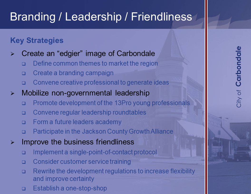 Branding / Leadership / Friendliness Key Strategies  Create an edgier image of Carbondale  Define common themes to market the region  Create a branding campaign  Convene creative professional to generate ideas  Mobilize non-governmental leadership  Promote development of the 13Pro young professionals  Convene regular leadership roundtables  Form a future leaders academy  Participate in the Jackson County Growth Alliance  Improve the business friendliness  Implement a single-point-of-contact protocol  Consider customer service training  Rewrite the development regulations to increase flexibility and improve certainty  Establish a one-stop-shop