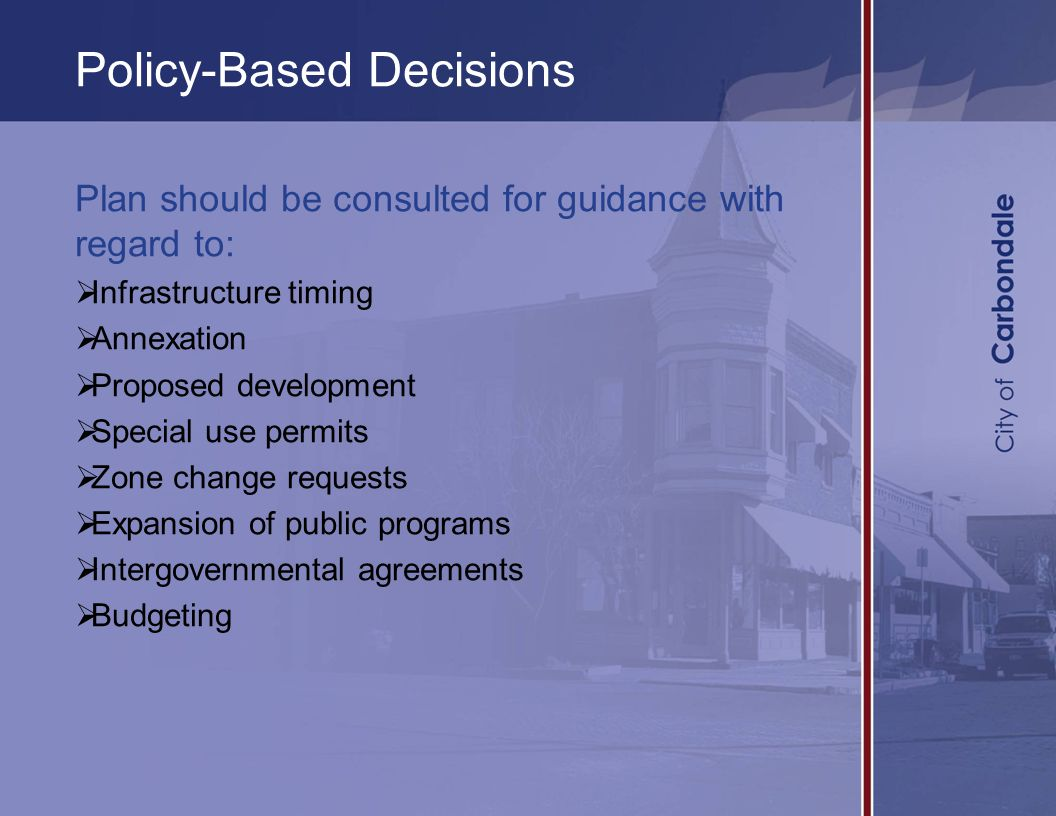 Policy-Based Decisions Plan should be consulted for guidance with regard to:  Infrastructure timing  Annexation  Proposed development  Special use permits  Zone change requests  Expansion of public programs  Intergovernmental agreements  Budgeting