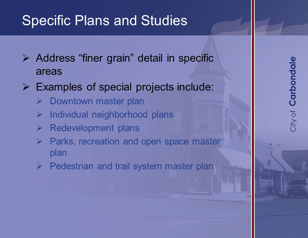 Specific Plans and Studies  Address finer grain detail in specific areas  Examples of special projects include:  Downtown master plan  Individual neighborhood plans  Redevelopment plans  Parks, recreation and open space master plan  Pedestrian and trail system master plan