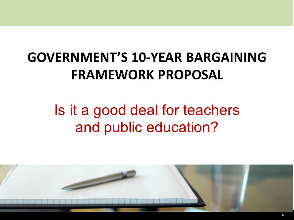 GOVERNMENT'S 10-YEAR BARGAINING FRAMEWORK PROPOSAL Is it a good deal for teachers and public education.