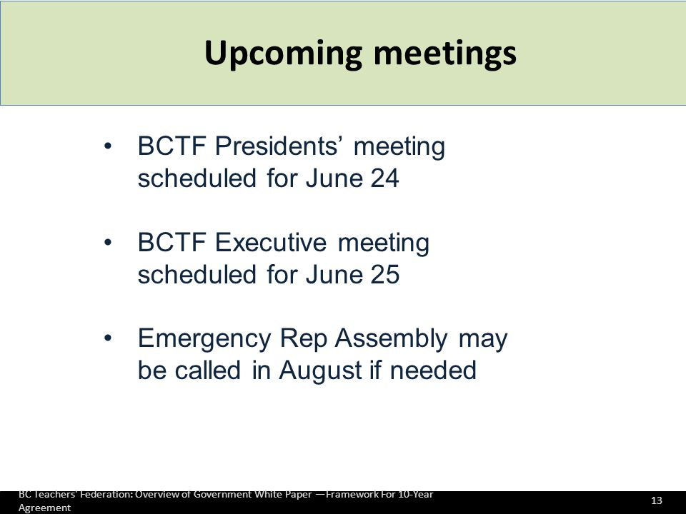 Upcoming meetings BC Teachers Federation: Overview of Government White Paper —Framework For 10-Year Agreement 13 BCTF Presidents' meeting scheduled for June 24 BCTF Executive meeting scheduled for June 25 Emergency Rep Assembly may be called in August if needed