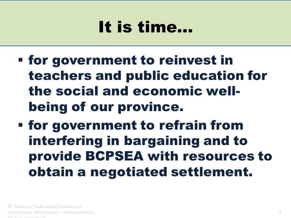 Current context Bargaining table – bargaining objectives set provincially and locally – Agreement in Committee AIC – at table since early February – local bargaining occurring around the province – Provincial bargaining continues Outside of bargaining – Clark announced 10 year scheme – Liberals re-elected to a majority government – government alters BCPSEA's bargaining objectives midstream – New cabinet – Summer session of legislature called BC Teachers Federation: Overview of Government White Paper —Framework For 10-Year Agreement 4