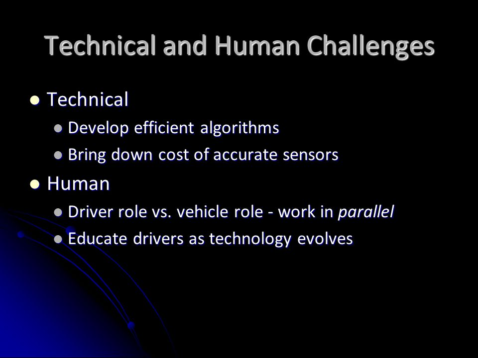 Technical and Human Challenges Technical Technical Develop efficient algorithms Develop efficient algorithms Bring down cost of accurate sensors Bring down cost of accurate sensors Human Human Driver role vs.