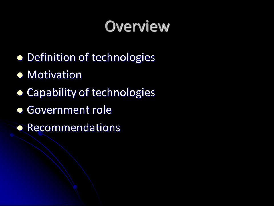 Overview Definition of technologies Definition of technologies Motivation Motivation Capability of technologies Capability of technologies Government role Government role Recommendations Recommendations