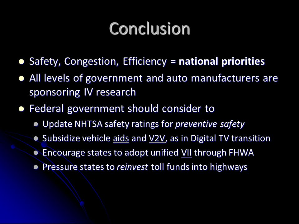 Conclusion Safety, Congestion, Efficiency = national priorities Safety, Congestion, Efficiency = national priorities All levels of government and auto manufacturers are sponsoring IV research All levels of government and auto manufacturers are sponsoring IV research Federal government should consider to Federal government should consider to Update NHTSA safety ratings for preventive safety Update NHTSA safety ratings for preventive safety Subsidize vehicle aids and V2V, as in Digital TV transition Subsidize vehicle aids and V2V, as in Digital TV transition Encourage states to adopt unified VII through FHWA Encourage states to adopt unified VII through FHWA Pressure states to reinvest toll funds into highways Pressure states to reinvest toll funds into highways