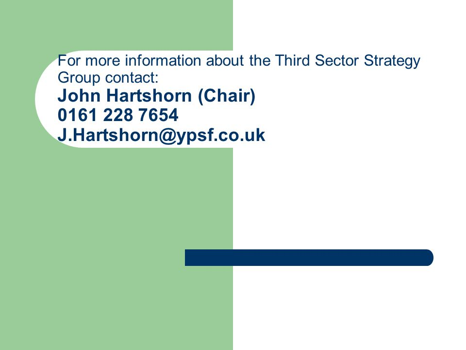 For more information about the Third Sector Strategy Group contact: John Hartshorn (Chair) 0161 228 7654 J.Hartshorn@ypsf.co.uk