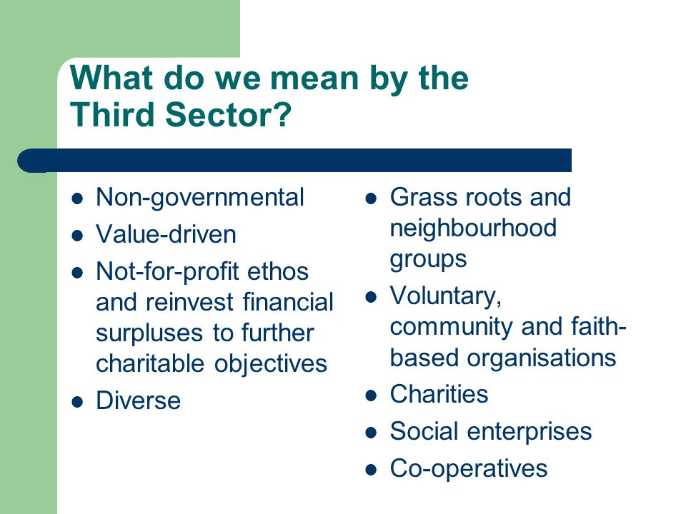 What do we mean by the Third Sector? Non-governmental Value-driven Not-for-profit ethos and reinvest financial surpluses to further charitable objecti