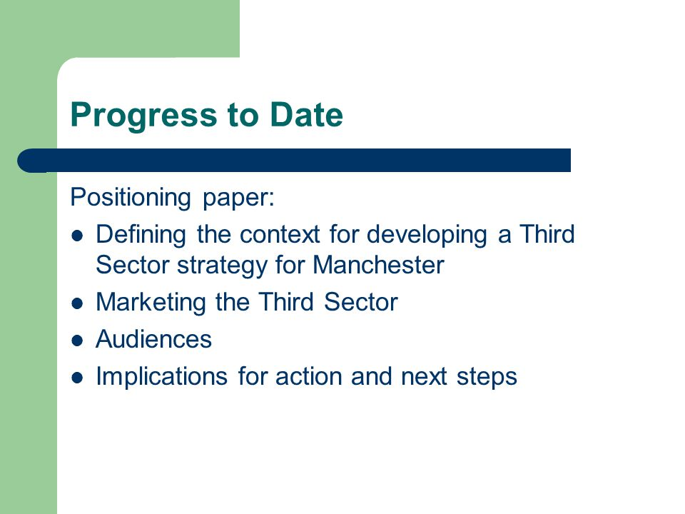 Progress to Date Positioning paper: Defining the context for developing a Third Sector strategy for Manchester Marketing the Third Sector Audiences Implications for action and next steps