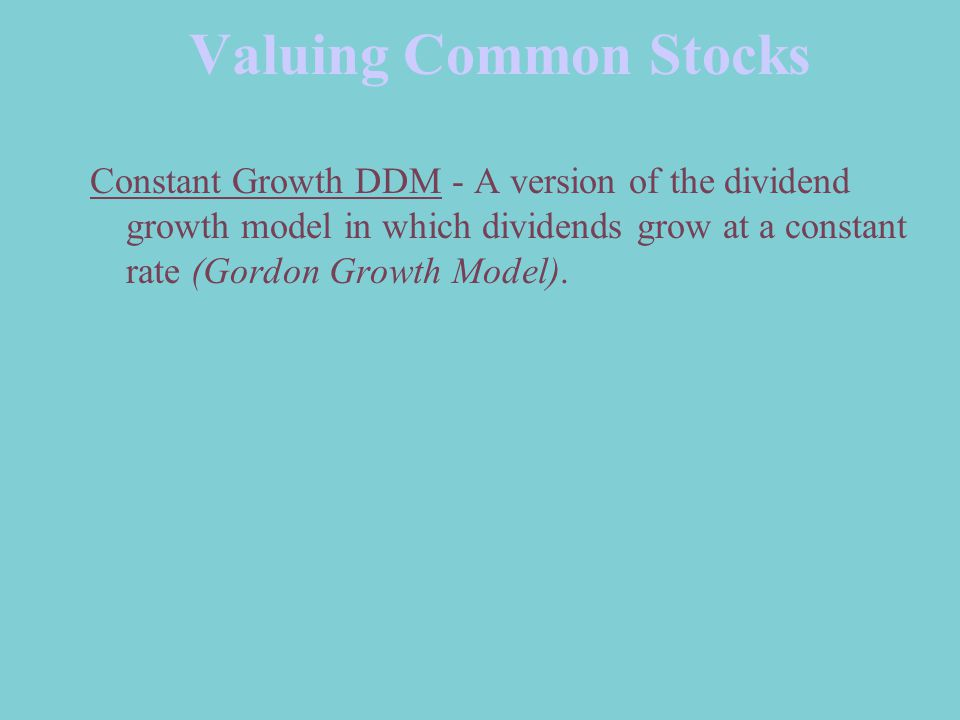 Valuing Common Stocks Constant Growth DDM - A version of the dividend growth model in which dividends grow at a constant rate (Gordon Growth Model).