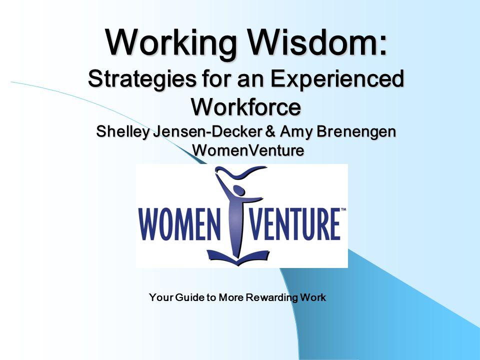 Working Wisdom: Strategies for an Experienced Workforce Shelley Jensen-Decker & Amy Brenengen WomenVenture Your Guide to More Rewarding Work