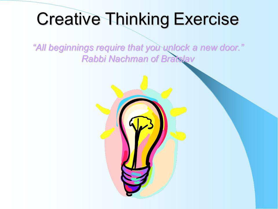 Creative Thinking Exercise All beginnings require that you unlock a new door. Rabbi Nachman of Bratslav