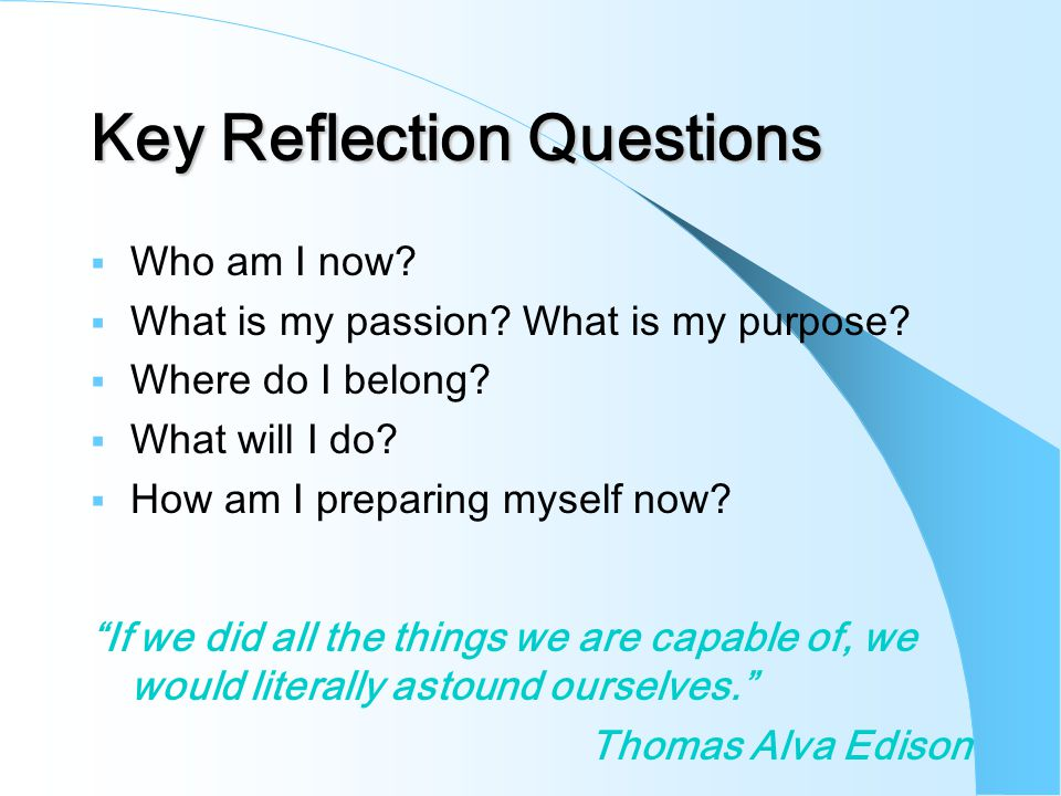 Key Reflection Questions  Who am I now.  What is my passion.