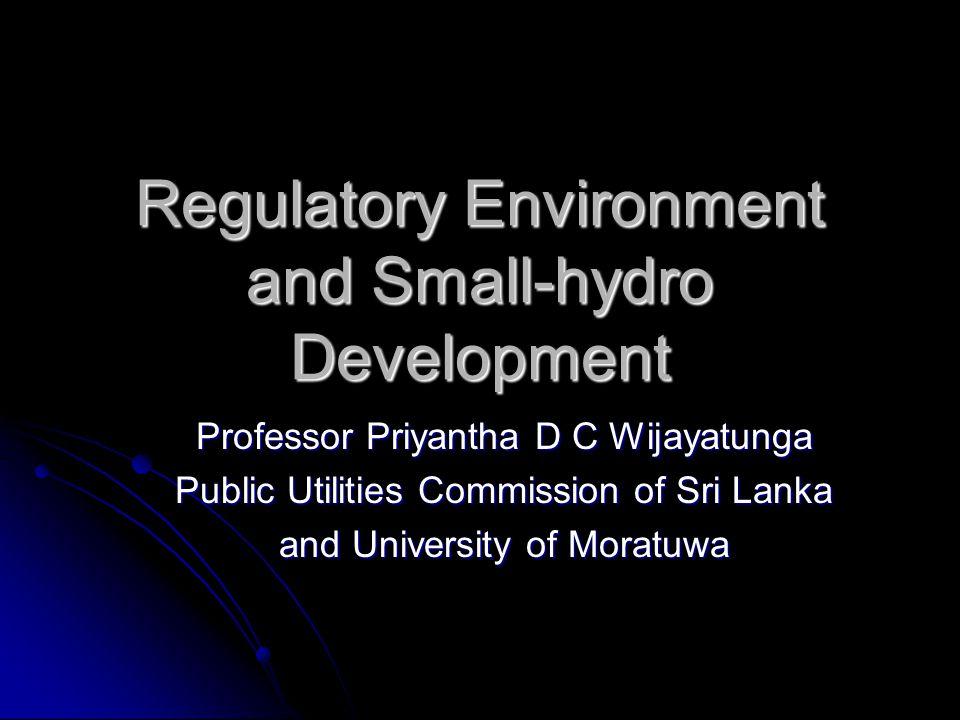 Regulatory Environment and Small-hydro Development Professor Priyantha D C Wijayatunga Public Utilities Commission of Sri Lanka and University of Moratuwa